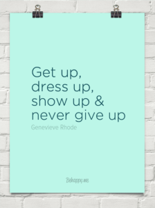 Get up, dress up, show up _ never give up!! by Genevieve Rhode #16130